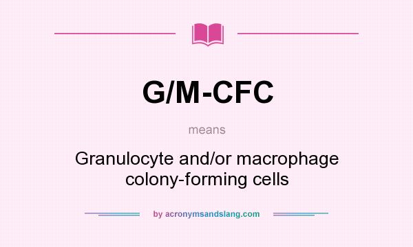 What does G/M-CFC mean? It stands for Granulocyte and/or macrophage colony-forming cells