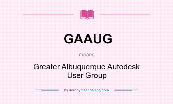 What does GAAUG mean? It stands for Greater Albuquerque Autodesk User Group