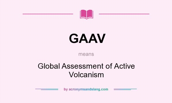 What does GAAV mean? It stands for Global Assessment of Active Volcanism