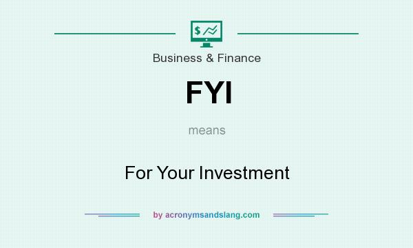 What does FYI mean? It stands for For Your Investment