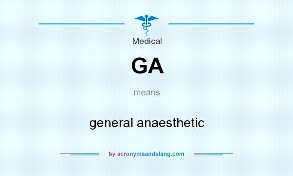 What does GA mean? It stands for general anaesthetic