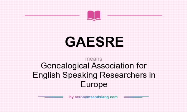 What does GAESRE mean? It stands for Genealogical Association for English Speaking Researchers in Europe