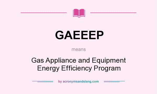 What does GAEEEP mean? It stands for Gas Appliance and Equipment Energy Efficiency Program