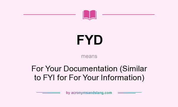 What does FYD mean? It stands for For Your Documentation (Similar to FYI for For Your Information)