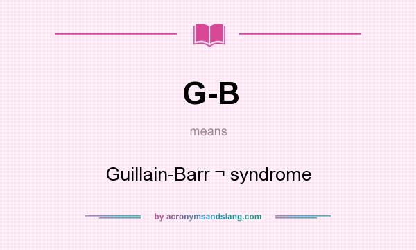 What does G-B mean? It stands for Guillain-Barr ¬ syndrome