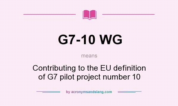 What does G7-10 WG mean? It stands for Contributing to the EU definition of G7 pilot project number 10