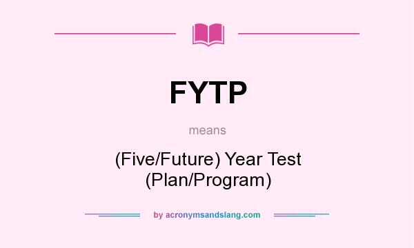 What does FYTP mean? It stands for (Five/Future) Year Test (Plan/Program)