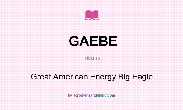 What does GAEBE mean? It stands for Great American Energy Big Eagle