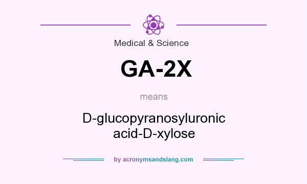 What does GA-2X mean? It stands for D-glucopyranosyluronic acid-D-xylose