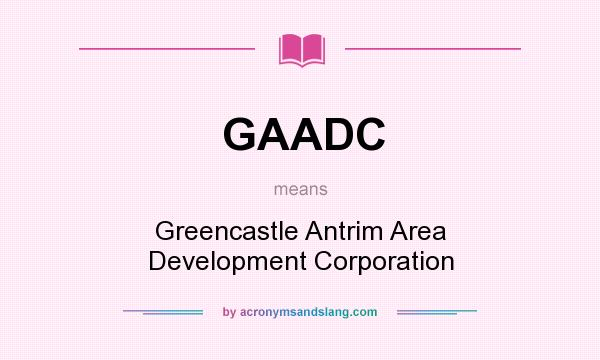 What does GAADC mean? It stands for Greencastle Antrim Area Development Corporation
