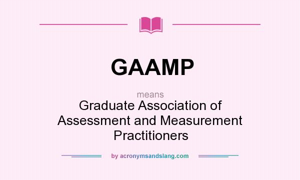 What does GAAMP mean? It stands for Graduate Association of Assessment and Measurement Practitioners