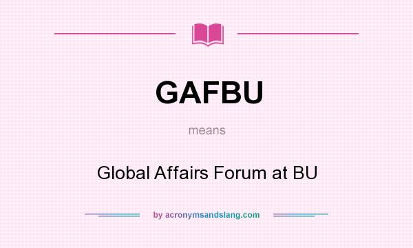 What does GAFBU mean? It stands for Global Affairs Forum at BU