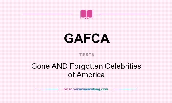 What does GAFCA mean? It stands for Gone AND Forgotten Celebrities of America