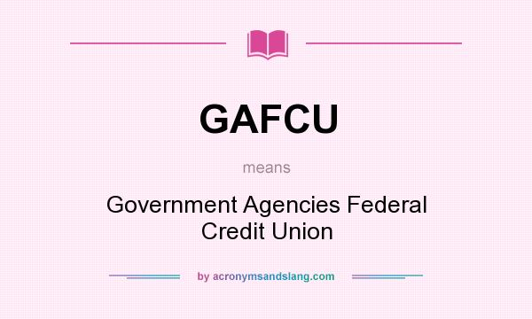 What does GAFCU mean? It stands for Government Agencies Federal Credit Union
