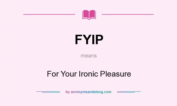 What does FYIP mean? It stands for For Your Ironic Pleasure