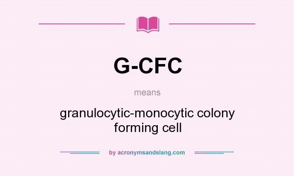 What does G-CFC mean? It stands for granulocytic-monocytic colony forming cell
