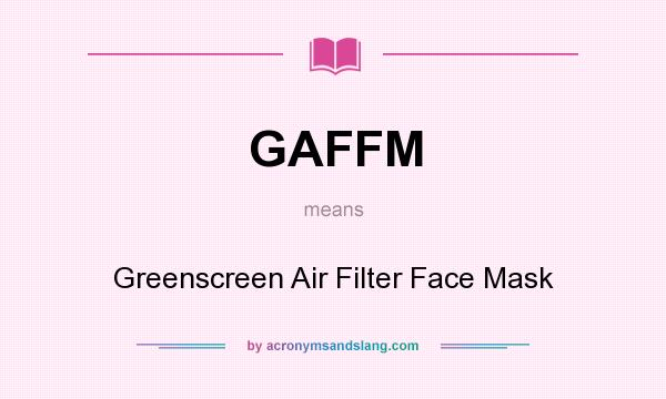 What does GAFFM mean? It stands for Greenscreen Air Filter Face Mask