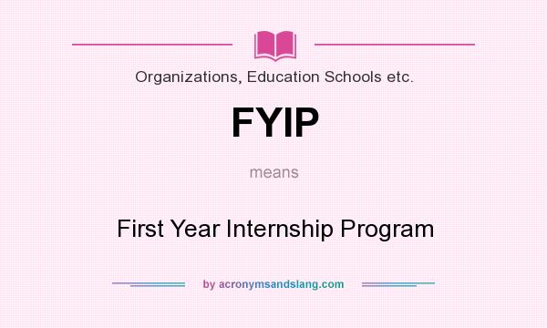 What does FYIP mean? It stands for First Year Internship Program