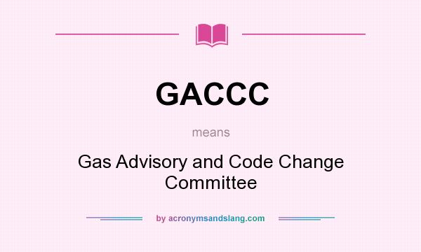 What does GACCC mean? It stands for Gas Advisory and Code Change Committee