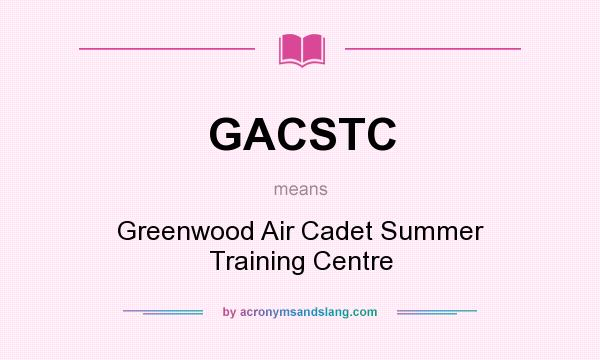 What does GACSTC mean? It stands for Greenwood Air Cadet Summer Training Centre