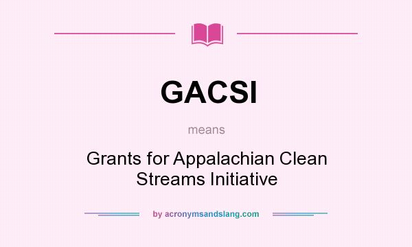 What does GACSI mean? It stands for Grants for Appalachian Clean Streams Initiative