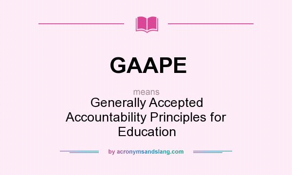 What does GAAPE mean? It stands for Generally Accepted Accountability Principles for Education