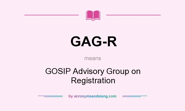 What does GAG-R mean? It stands for GOSIP Advisory Group on Registration