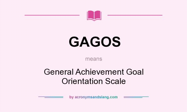 What does GAGOS mean? It stands for General Achievement Goal Orientation Scale