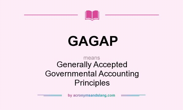 What does GAGAP mean? It stands for Generally Accepted Governmental Accounting Principles