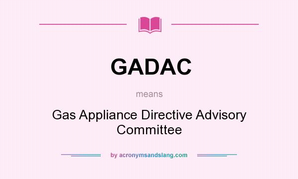 What does GADAC mean? It stands for Gas Appliance Directive Advisory Committee