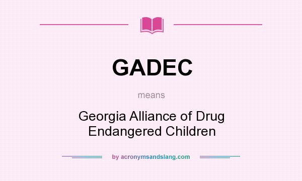 What does GADEC mean? It stands for Georgia Alliance of Drug Endangered Children