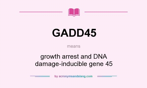 What does GADD45 mean? It stands for growth arrest and DNA damage-inducible gene 45