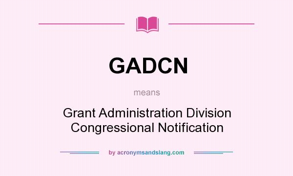 What does GADCN mean? It stands for Grant Administration Division Congressional Notification