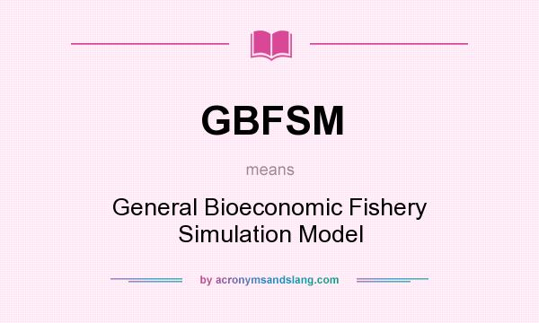 What does GBFSM mean? It stands for General Bioeconomic Fishery Simulation Model