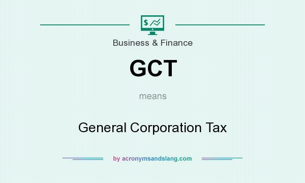 What does GCT mean? It stands for General Corporation Tax