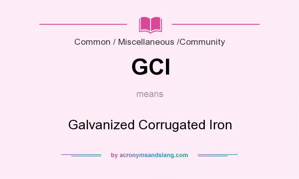 What does GCI mean? It stands for Galvanized Corrugated Iron