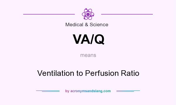 What does VA/Q mean? It stands for Ventilation to Perfusion Ratio