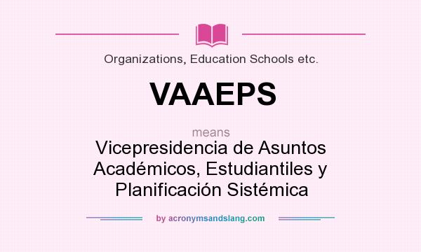 What does VAAEPS mean? It stands for Vicepresidencia de Asuntos Académicos, Estudiantiles y Planificación Sistémica