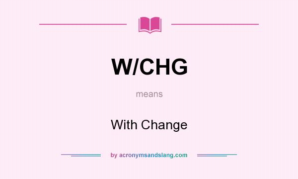 What does W/CHG mean? It stands for With Change