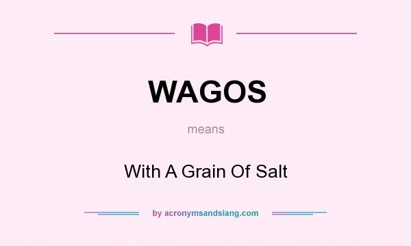 What does WAGOS mean? It stands for With A Grain Of Salt