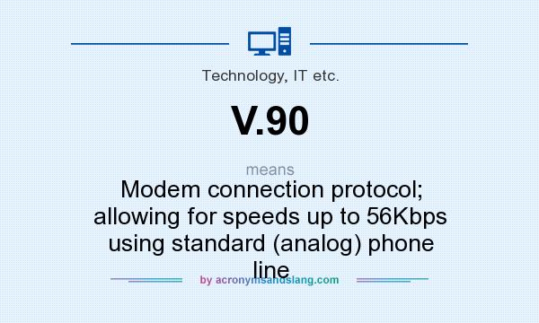 What does V.90 mean? It stands for Modem connection protocol; allowing for speeds up to 56Kbps using standard (analog) phone line