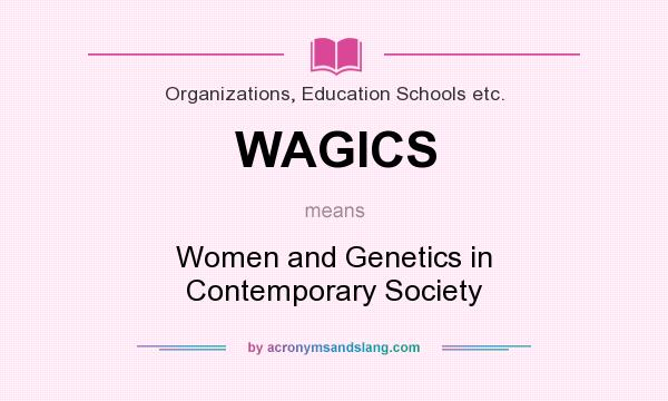 What does WAGICS mean? It stands for Women and Genetics in Contemporary Society