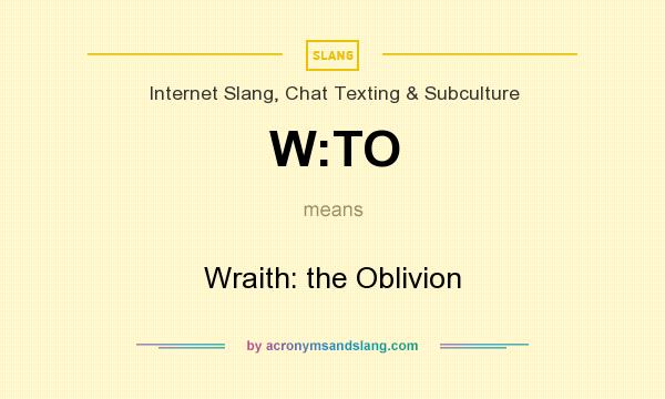 What does W:TO mean? It stands for Wraith: the Oblivion