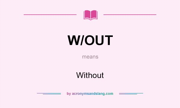 What does W/OUT mean? It stands for Without