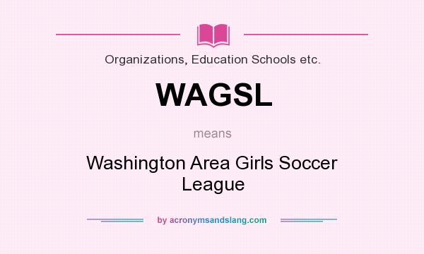 What does WAGSL mean? It stands for Washington Area Girls Soccer League