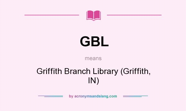 What does GBL mean? It stands for Griffith Branch Library (Griffith, IN)