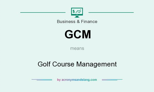 What does GCM mean? It stands for Golf Course Management