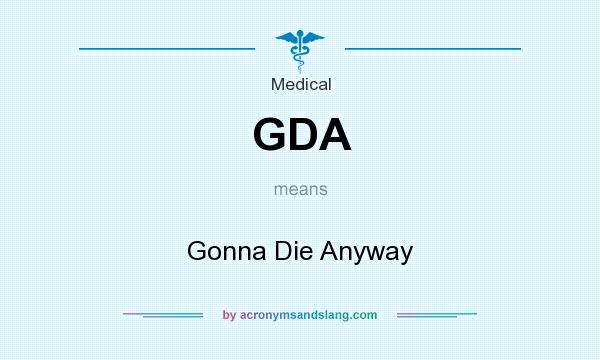 What does GDA mean? It stands for Gonna Die Anyway