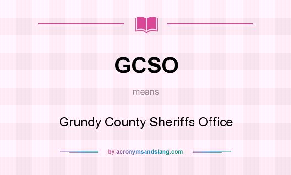 What does GCSO mean? It stands for Grundy County Sheriffs Office