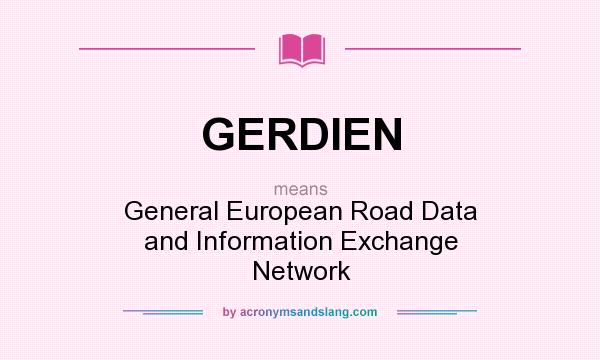 What does GERDIEN mean? It stands for General European Road Data and Information Exchange Network